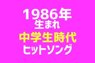 【1986年生まれヒットソング集】中学生の時に流行った曲のまとめ