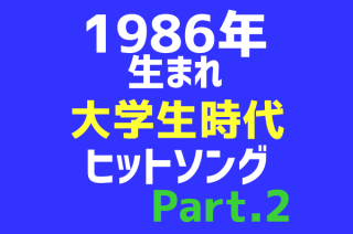 【1986年生まれヒットソング集】大学生の時に流行った曲のまとめPart.2