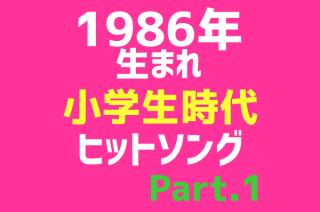 【1986年生まれヒットソング集】小学生の時に流行った曲のまとめPart.1