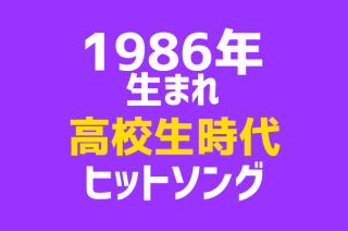 【1986年生まれヒットソング集】高校生の時に流行った曲のまとめ
