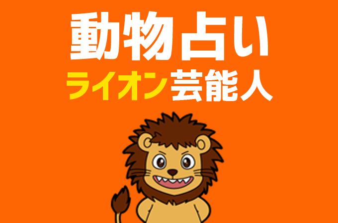 【動物占い】「ライオン」の芸能人まとめと他の動物との相性を解説