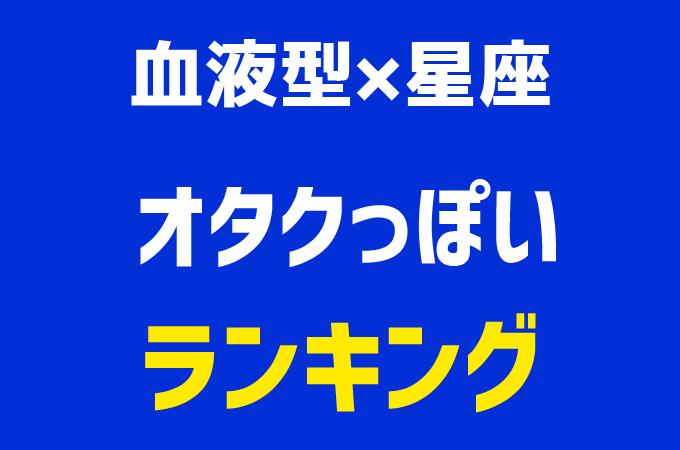 【血液型×星座ランキング】オタクっぽい1位~48位発表