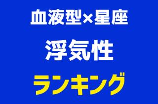 【血液型×星座ランキング】浮気性1位~48位発表