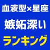 【血液型×星座ランキング】嫉妬深い1位~48位発表