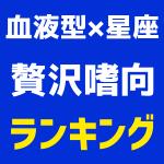 【血液型×星座ランキング】贅沢嗜向1位~48位発表