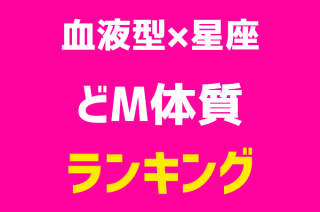 【血液型×星座ランキング】どM体質1位~48位発表